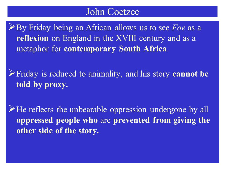 John Coetzee  By Friday being an African allows us to see Foe as a reflexion on England in the XVIII century and as a metaphor for contemporary South Africa.