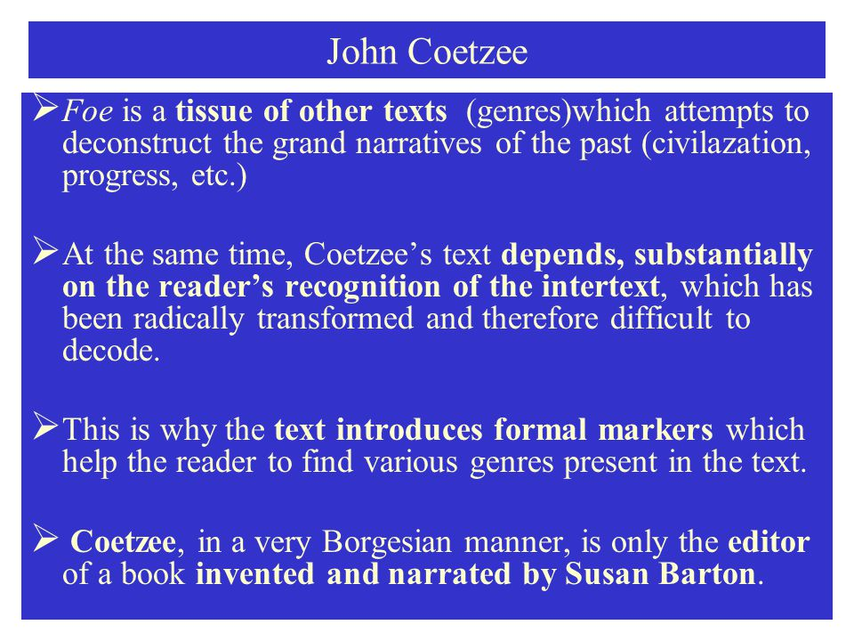 John Coetzee  Foe is a tissue of other texts (genres)which attempts to deconstruct the grand narratives of the past (civilazation, progress, etc.)  At the same time, Coetzee's text depends, substantially on the reader's recognition of the intertext, which has been radically transformed and therefore difficult to decode.