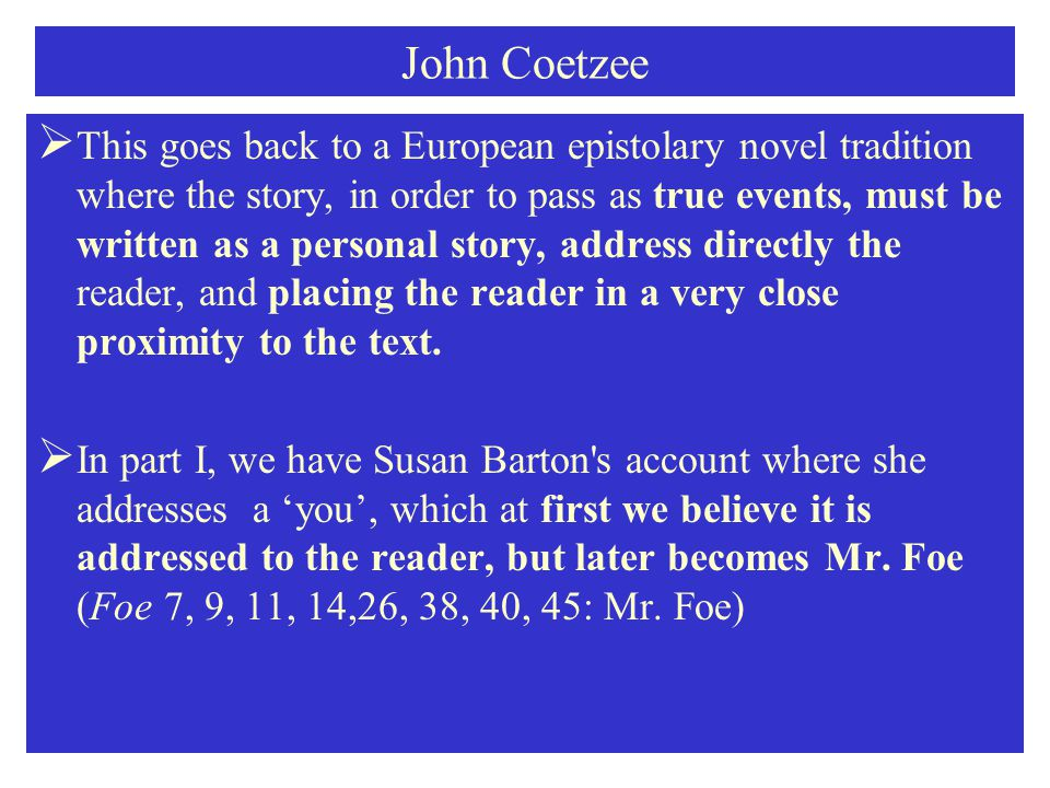 John Coetzee  This goes back to a European epistolary novel tradition where the story, in order to pass as true events, must be written as a personal story, address directly the reader, and placing the reader in a very close proximity to the text.