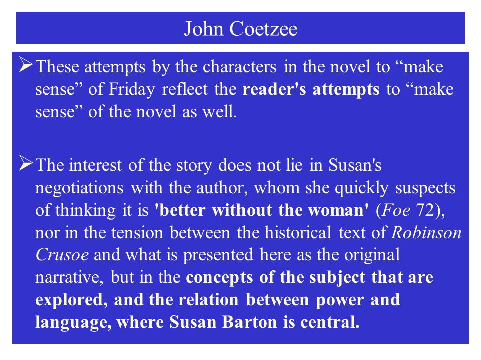 John Coetzee  These attempts by the characters in the novel to make sense of Friday reflect the reader s attempts to make sense of the novel as well.