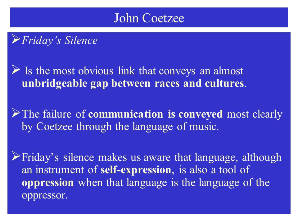 John Coetzee  Friday's Silence  Is the most obvious link that conveys an almost unbridgeable gap between races and cultures.