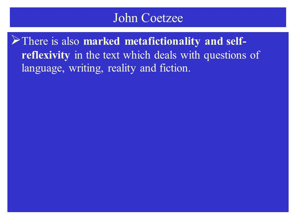 John Coetzee  There is also marked metafictionality and self- reflexivity in the text which deals with questions of language, writing, reality and fiction.