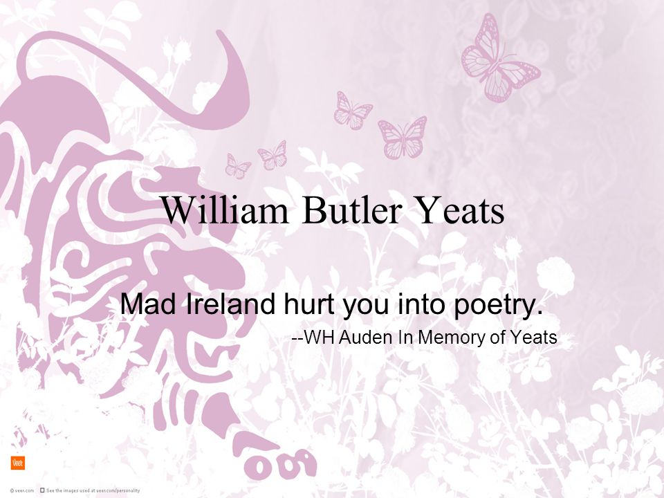 William Butler Yeats Mad Ireland hurt you into poetry. --WH Auden In Memory of Yeats
