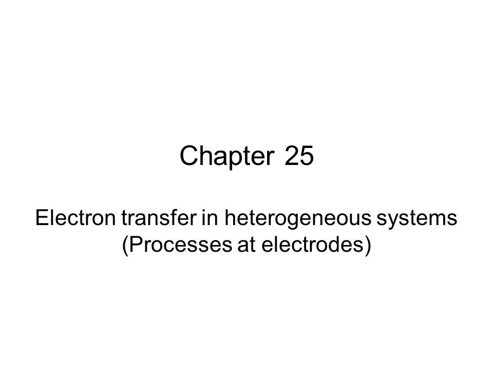 Chapter 25 Electron transfer in heterogeneous systems (Processes at electrodes)