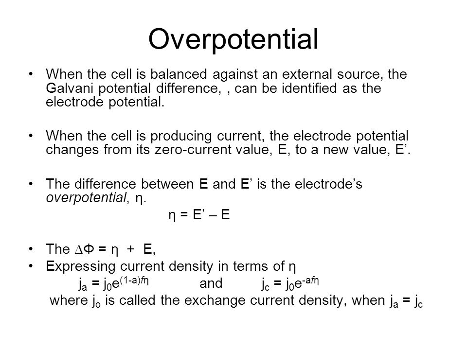 Overpotential When the cell is balanced against an external source, the Galvani potential difference,, can be identified as the electrode potential.