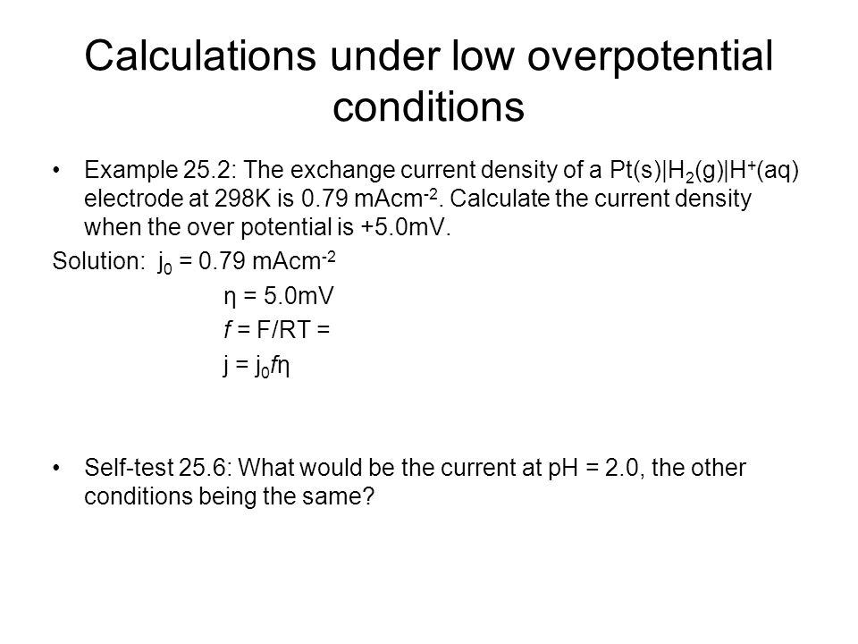 Calculations under low overpotential conditions Example 25.2: The exchange current density of a Pt(s)|H 2 (g)|H + (aq) electrode at 298K is 0.79 mAcm -2.