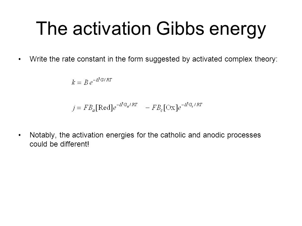 The activation Gibbs energy Write the rate constant in the form suggested by activated complex theory: Notably, the activation energies for the catholic and anodic processes could be different!