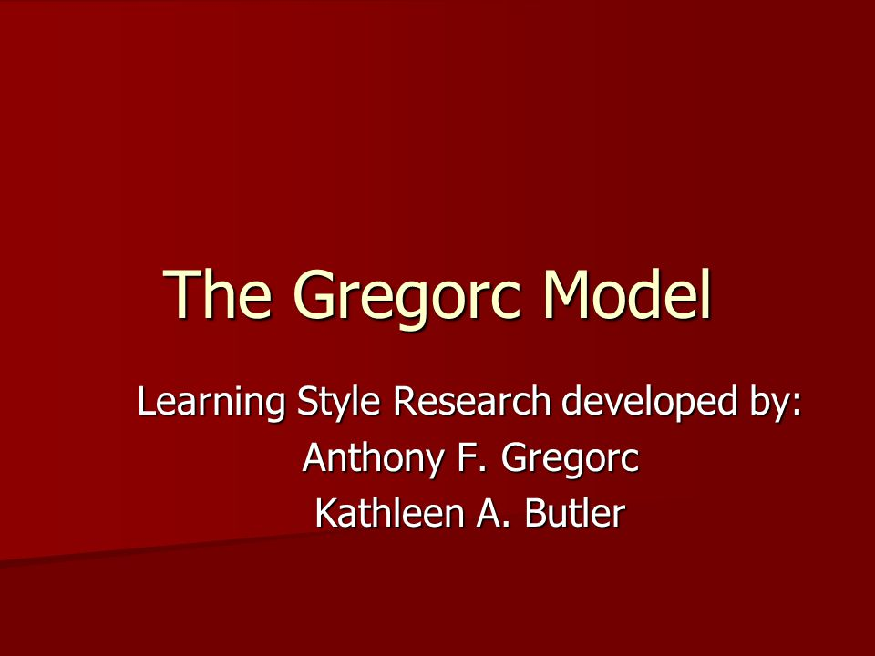 The Gregorc Model Learning Style Research developed by: Anthony F. Gregorc Kathleen A. Butler