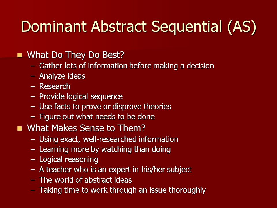 Dominant Abstract Sequential (AS) What Do They Do Best? What Do They Do Best? –Gather lots of information before making a decision –Analyze ideas –Res