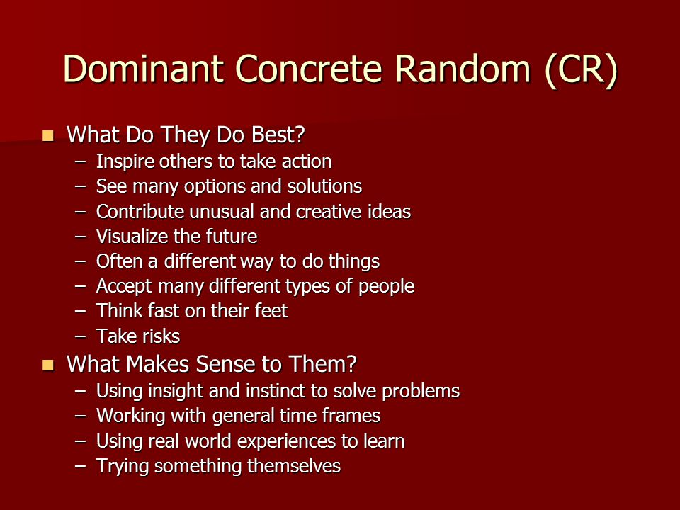 Dominant Concrete Random (CR) What Do They Do Best? What Do They Do Best? –Inspire others to take action –See many options and solutions –Contribute u