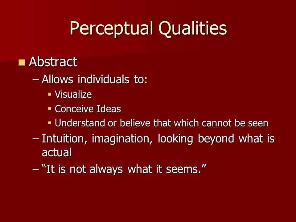 Perceptual Qualities Abstract Abstract –Allows individuals to:  Visualize  Conceive Ideas  Understand or believe that which cannot be seen –Intuiti