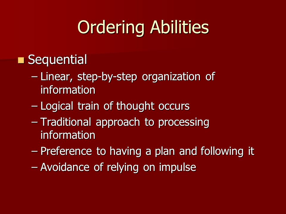 Ordering Abilities Random Random –Information organized in chunks, no particular order –Ability to skip steps in a procedure and gain desired result –Occasionally, begin projects in the middle, or at the end, and work backwards –Preference to impulse and spur of the moment in decision making