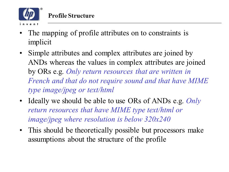 Profile Structure The mapping of profile attributes on to constraints is implicit Simple attributes and complex attributes are joined by ANDs whereas the values in complex attributes are joined by ORs e.g.
