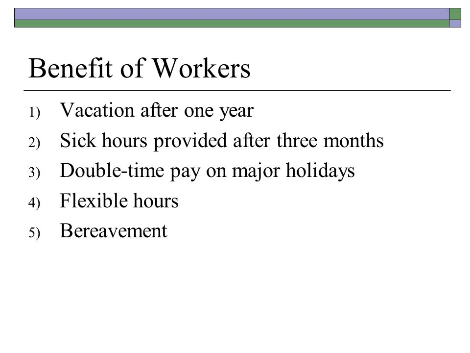 Benefit of Workers 1) Vacation after one year 2) Sick hours provided after three months 3) Double-time pay on major holidays 4) Flexible hours 5) Bereavement