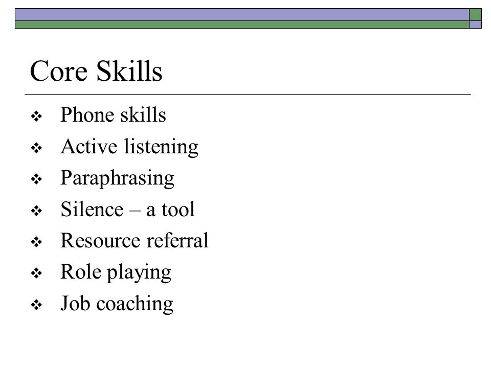 Core Skills  Phone skills  Active listening  Paraphrasing  Silence – a tool  Resource referral  Role playing  Job coaching
