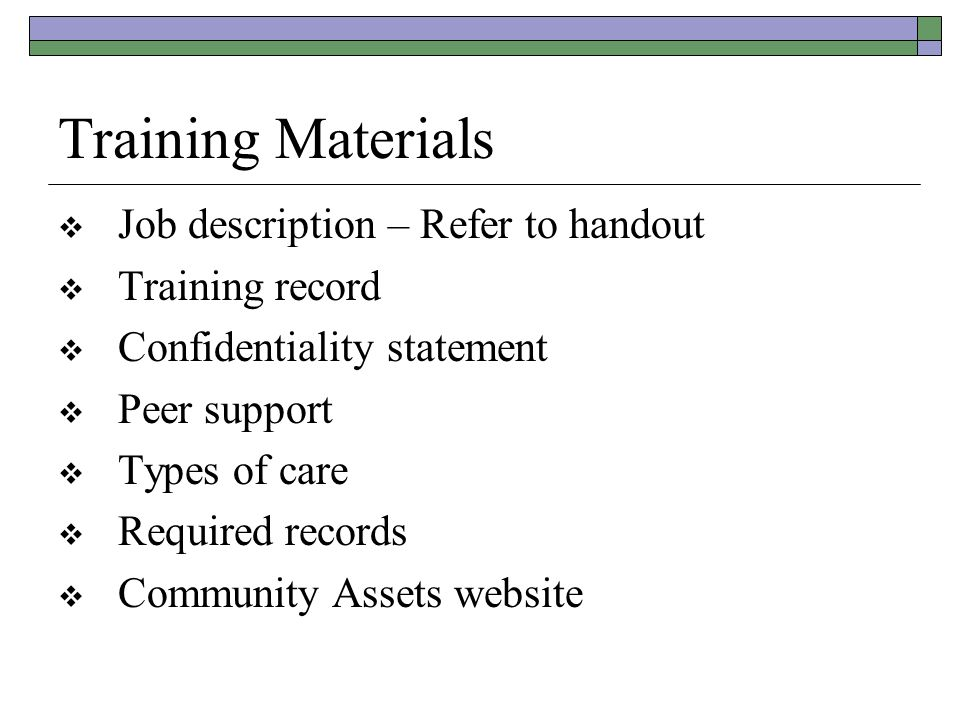 Training Materials  Job description – Refer to handout  Training record  Confidentiality statement  Peer support  Types of care  Required records  Community Assets website