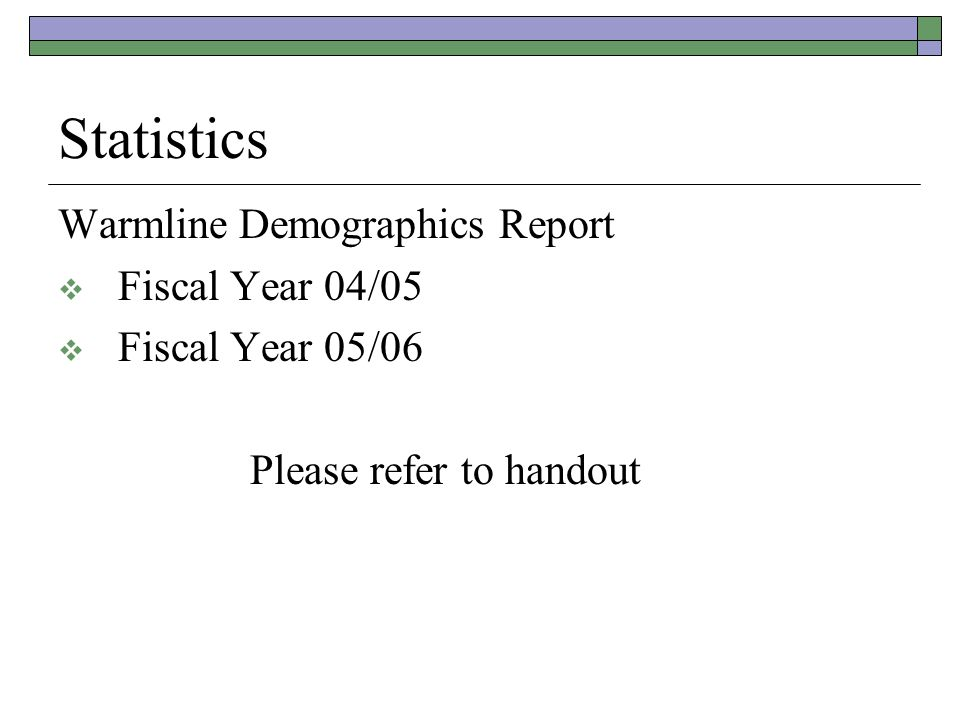 Statistics Warmline Demographics Report  Fiscal Year 04/05  Fiscal Year 05/06 Please refer to handout