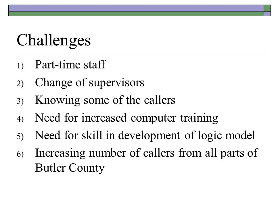 Challenges 1) Part-time staff 2) Change of supervisors 3) Knowing some of the callers 4) Need for increased computer training 5) Need for skill in development of logic model 6) Increasing number of callers from all parts of Butler County