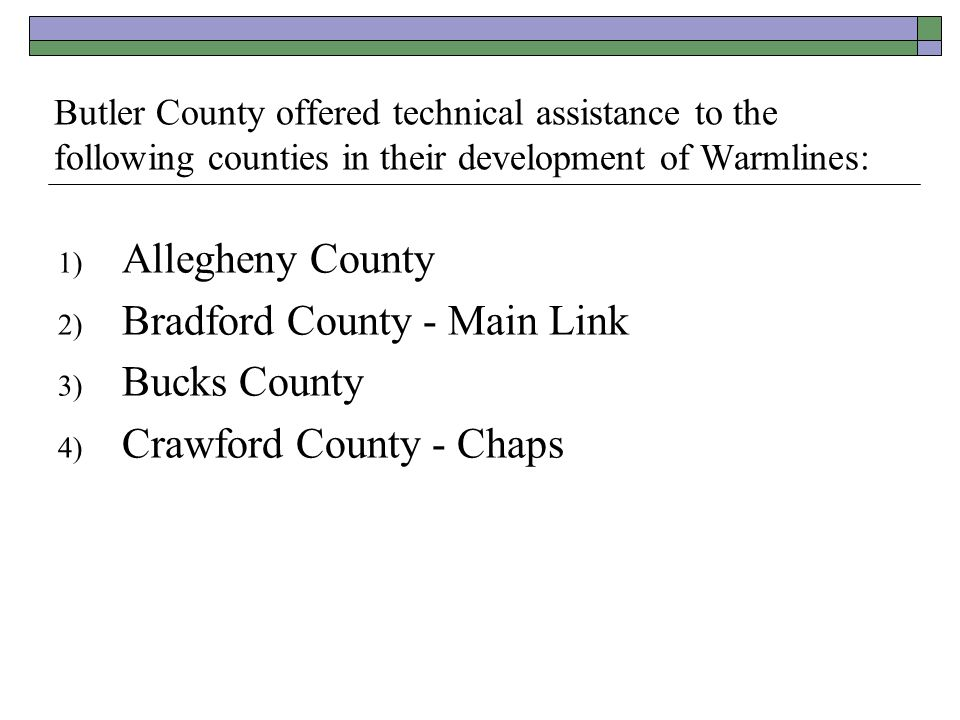 Butler County offered technical assistance to the following counties in their development of Warmlines: 1) Allegheny County 2) Bradford County - Main
