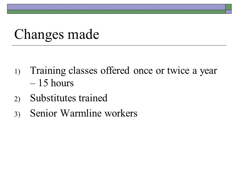 Changes made 1) Training classes offered once or twice a year – 15 hours 2) Substitutes trained 3) Senior Warmline workers