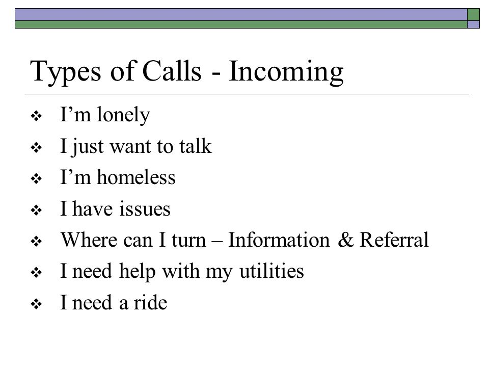 Types of Calls - Incoming  I'm lonely  I just want to talk  I'm homeless  I have issues  Where can I turn – Information & Referral  I need help with my utilities  I need a ride