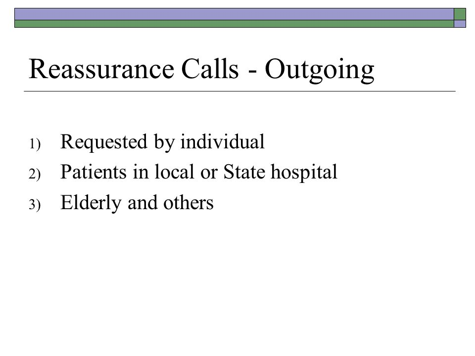 Reassurance Calls - Outgoing 1) Requested by individual 2) Patients in local or State hospital 3) Elderly and others