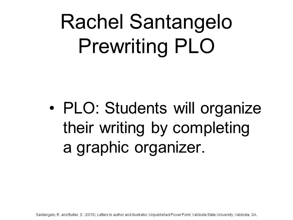 Rachel Santangelo Prewriting PLO PLO: Students will organize their writing by completing a graphic organizer.