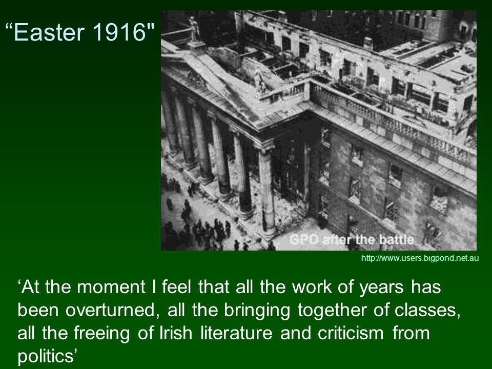 Easter 1916 'At the moment I feel that all the work of years has been overturned, all the bringing together of classes, all the freeing of Irish literature and criticism from politics' http://www.users.bigpond.net.au