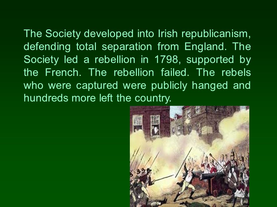 The Society developed into Irish republicanism, defending total separation from England.