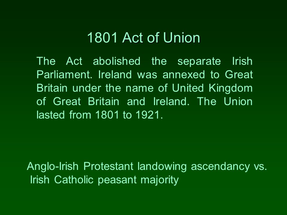 Act of Union 1801 Act of Union The Act abolished the separate Irish Parliament.