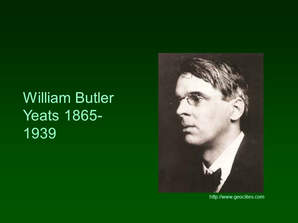 William Butler Yeats 1865- 1939 http://www.geocities.com