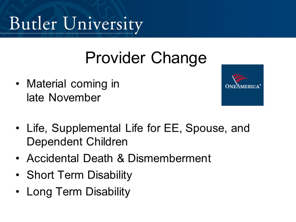 Provider Change Material coming in late November Life, Supplemental Life for EE, Spouse, and Dependent Children Accidental Death & Dismemberment Short Term Disability Long Term Disability