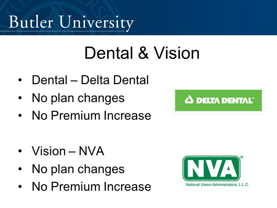 Dental & Vision Dental – Delta Dental No plan changes No Premium Increase Vision – NVA No plan changes No Premium Increase