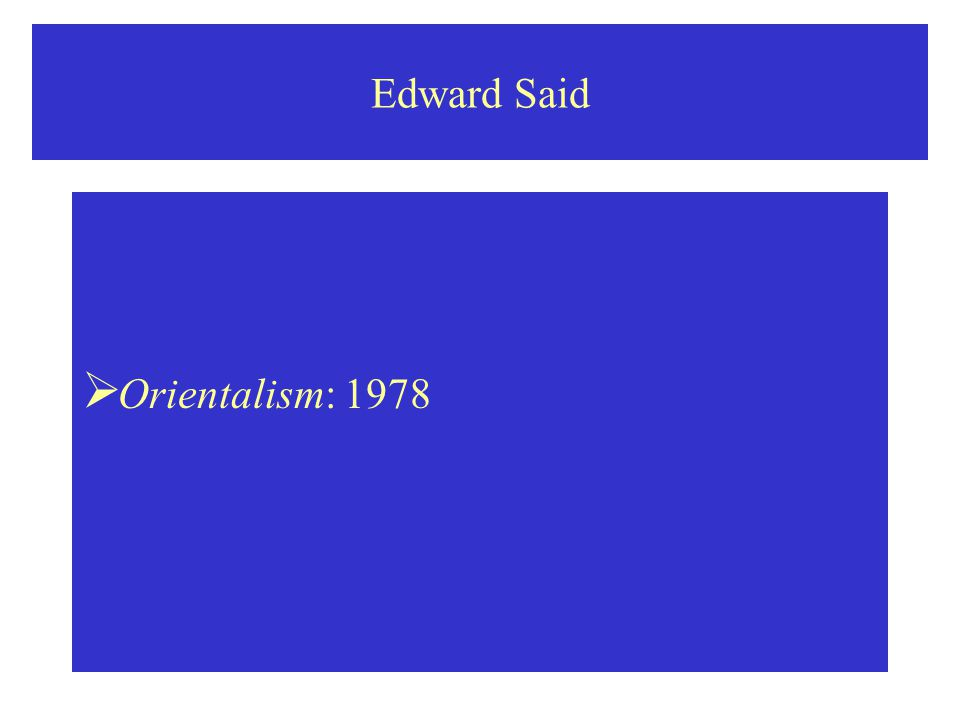 Edward Said: Orientalism  Orientalism is premised upon exteriority, that is, on the fact that the Orientalist, poet or scholar, makes the Orient speak, describes the Orient, renders its mysteries plain for and to the West.