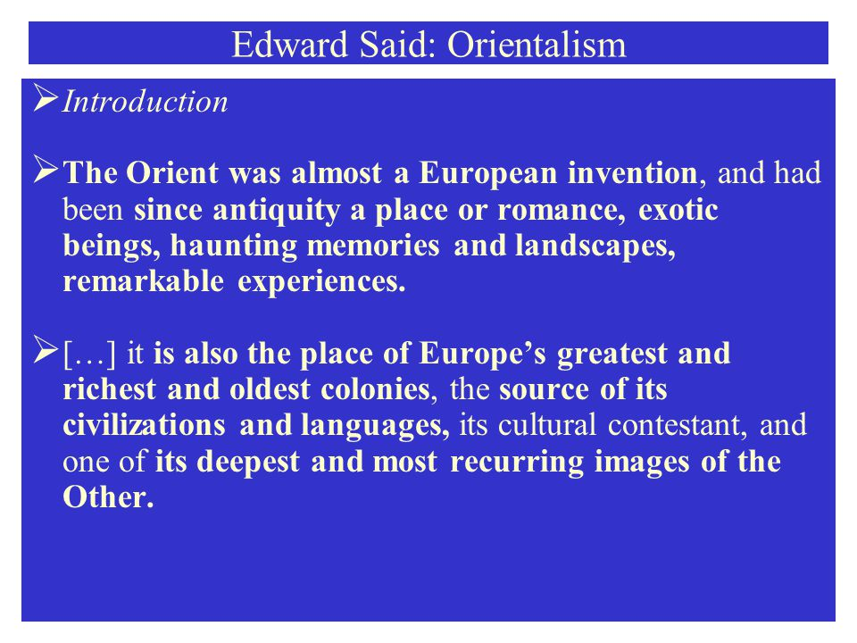 Edward Said: Orientalism  There were, in addition and certainly more influential, the scientific project, whose chief instance is Ernest Renan's Système comparé et histoire générale des language sémitiques, completed in 1848 for –neatly enough- the Prix Volney, and the geopolitical project, of which Ferdinand de Lesseps' Suez Canal and England's occupation of Egypt in 1882 are prime instances.