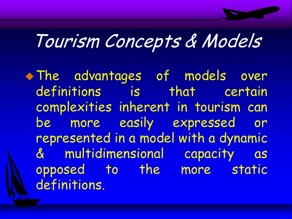 Tourism Concepts & Models u The advantages of models over definitions is that certain complexities inherent in tourism can be more easily expressed or represented in a model with a dynamic & multidimensional capacity as opposed to the more static definitions.