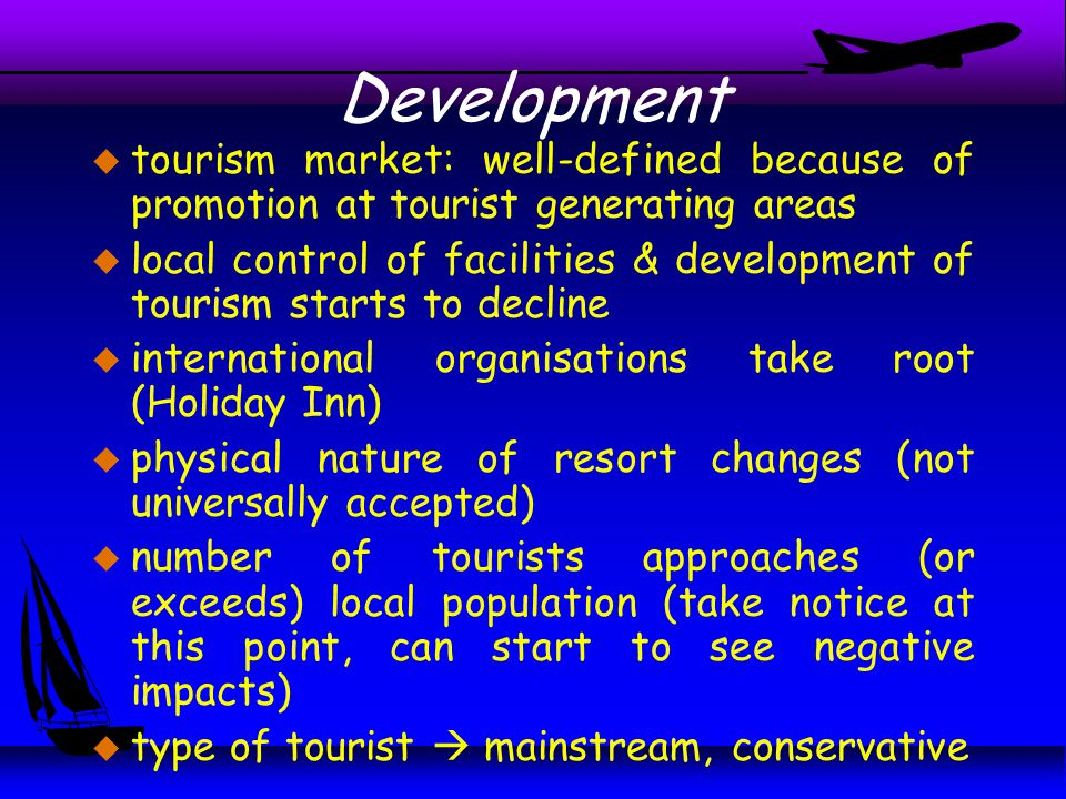 u tourism market: well-defined because of promotion at tourist generating areas u local control of facilities & development of tourism starts to decline u international organisations take root (Holiday Inn) u physical nature of resort changes (not universally accepted) u number of tourists approaches (or exceeds) local population (take notice at this point, can start to see negative impacts) u type of tourist  mainstream, conservative