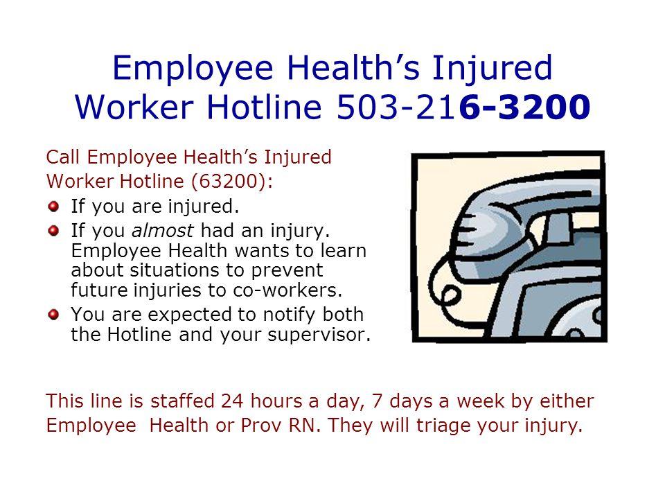 Employee Health's Injured Worker Hotline 503-216-3200 Call Employee Health's Injured Worker Hotline (63200): If you are injured.