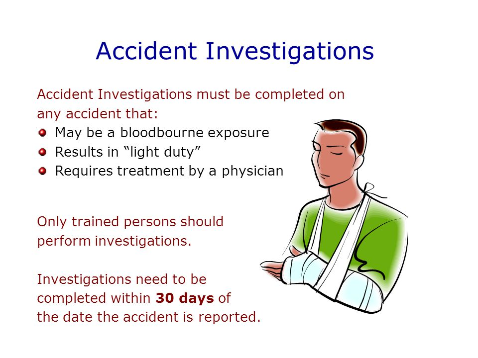 Accident Investigations Accident Investigations must be completed on any accident that: May be a bloodbourne exposure Results in light duty Requires treatment by a physician Only trained persons should perform investigations.