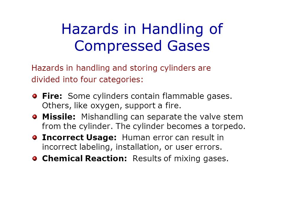 Hazards in Handling of Compressed Gases Hazards in handling and storing cylinders are divided into four categories: Fire: Some cylinders contain flammable gases.