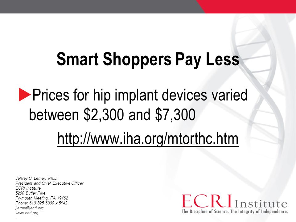 Smart Shoppers Pay Less  Prices for hip implant devices varied between $2,300 and $7,300 http://www.iha.org/mtorthc.htm Jeffrey C. Lerner, Ph.D Presi