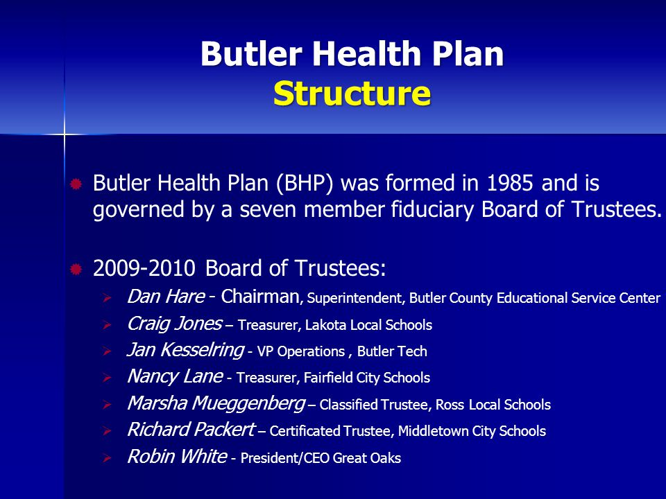 Butler Health Plan Structure  Butler Health Plan (BHP) was formed in 1985 and is governed by a seven member fiduciary Board of Trustees.