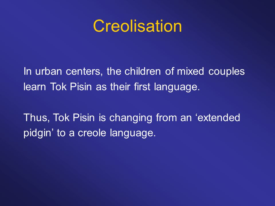 Creolisation In urban centers, the children of mixed couples learn Tok Pisin as their first language. Thus, Tok Pisin is changing from an 'extended pi