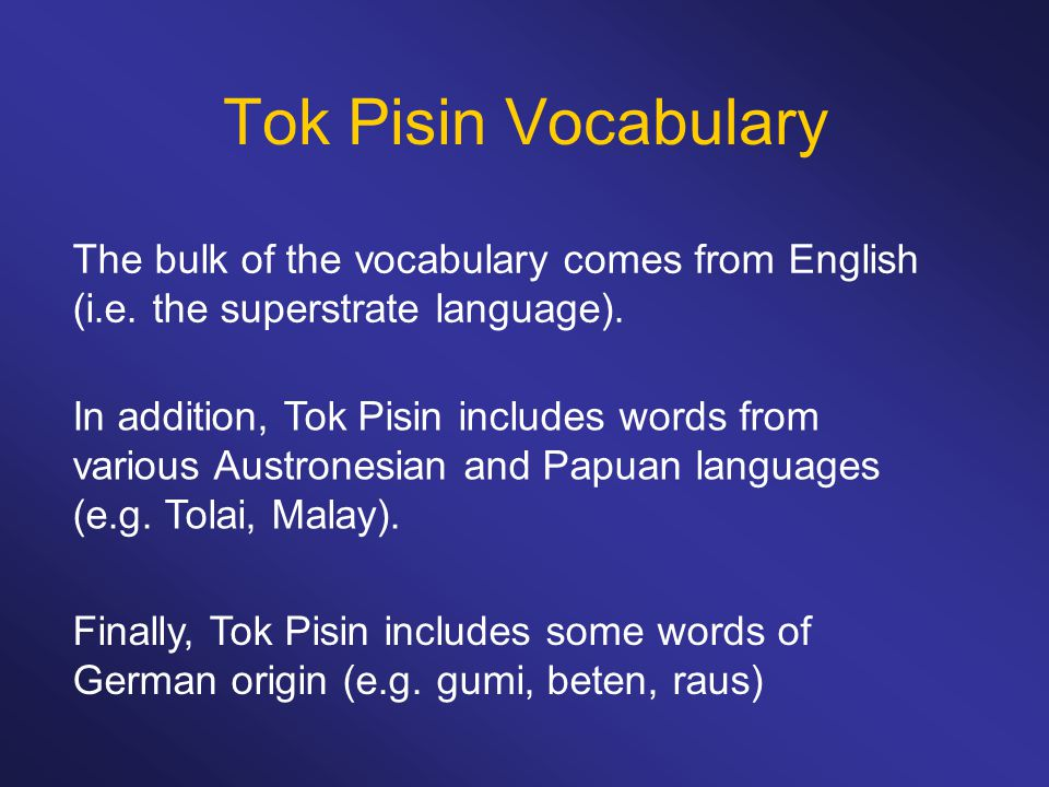 Tok Pisin Vocabulary The bulk of the vocabulary comes from English (i.e. the superstrate language). In addition, Tok Pisin includes words from various