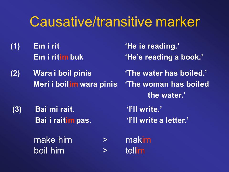 Causative/transitive marker (1)Em i rit'He is reading.' Em i ritim buk'He's reading a book.' make him >makim boil him>tellim (2)Wara i boil pinis'The