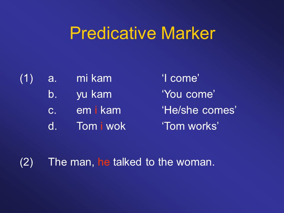 Predicative Marker (1)a.mi kam'I come' b.yu kam'You come' c.em i kam'He/she comes' d.Tom i wok'Tom works' (2)The man, he talked to the woman.
