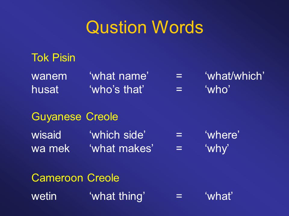 Qustion Words Tok Pisin wanem 'what name'='what/which' husat 'who's that'='who' Guyanese Creole wisaid 'which side'='where' wa mek 'what makes'='why'