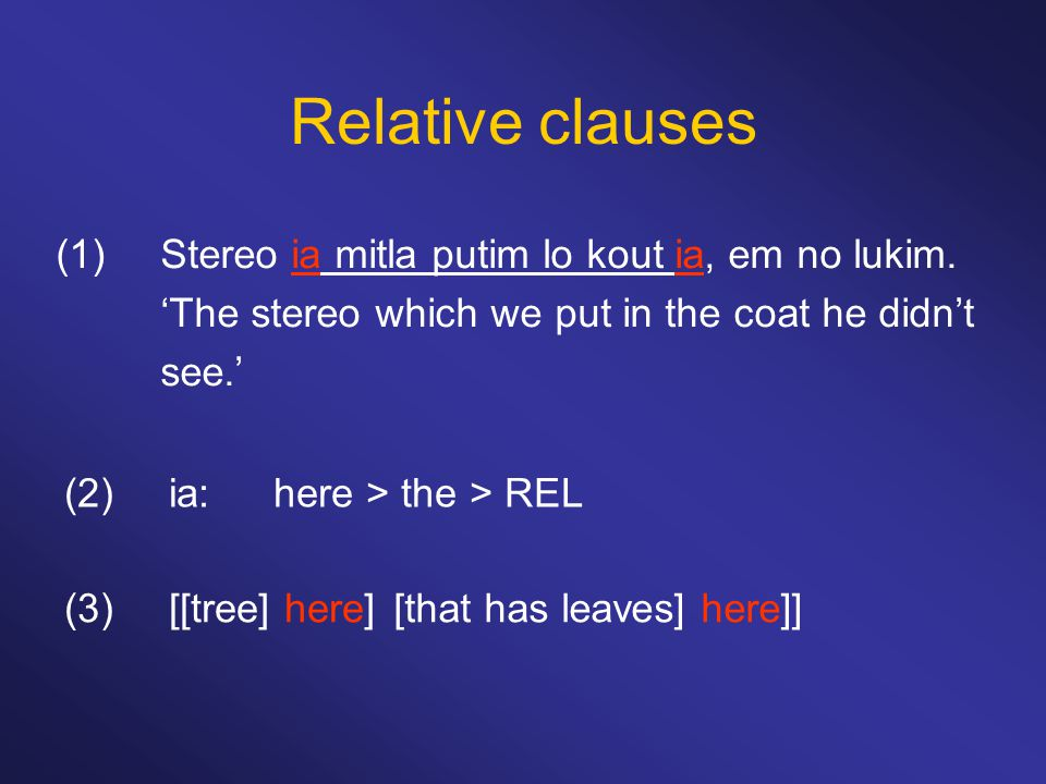 Relative clauses (1)Stereo ia mitla putim lo kout ia, em no lukim. 'The stereo which we put in the coat he didn't see.' (2)ia:here > the > REL (3)[[tr