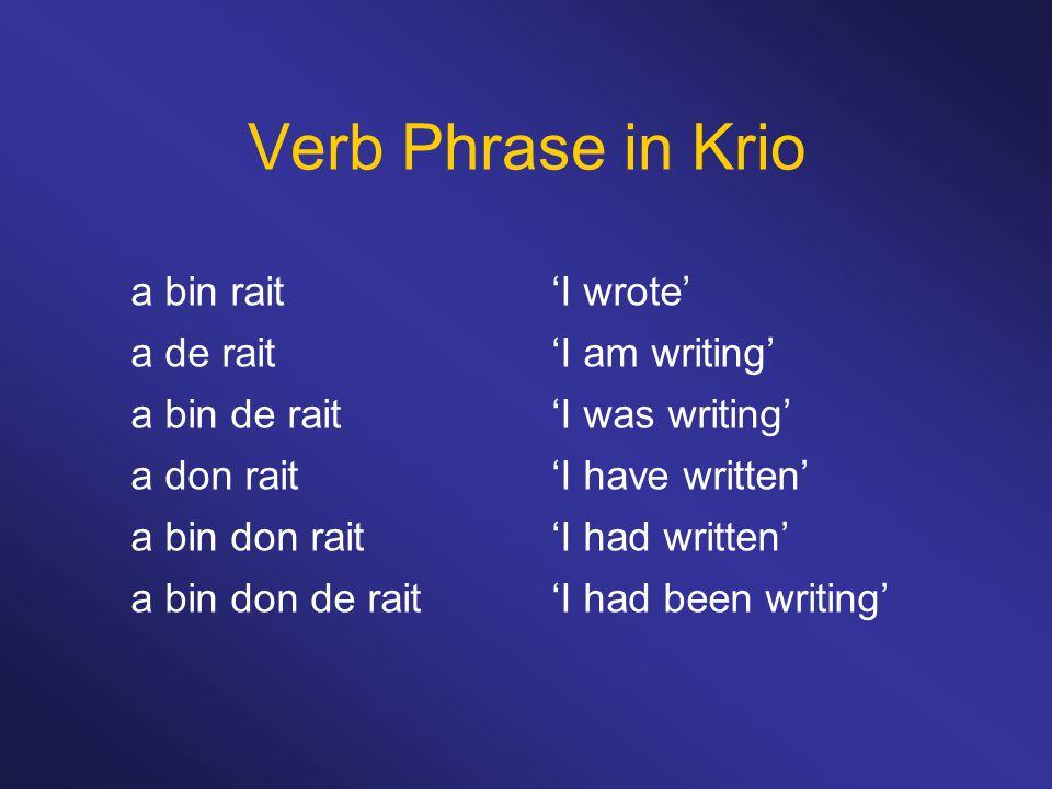 Verb Phrase in Krio a bin rait'I wrote' a de rait'I am writing' a bin de rait'I was writing' a don rait'I have written' a bin don rait'I had written'
