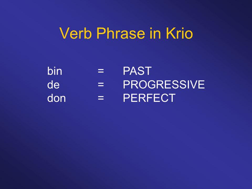 Verb Phrase in Krio bin = PAST de = PROGRESSIVE don= PERFECT